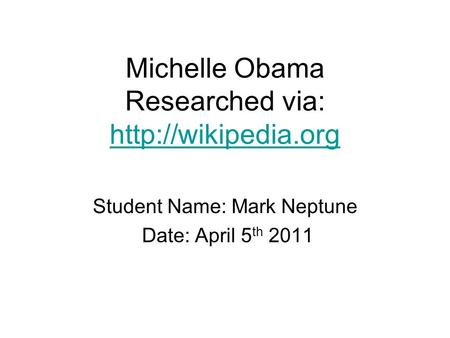 Michelle Obama Researched via:   Student Name: Mark Neptune Date: April 5 th 2011.