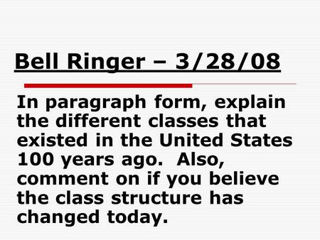Bell Ringer – 3/28/08 In paragraph form, explain the different classes that existed in the United States 100 years ago. Also, comment on if you believe.