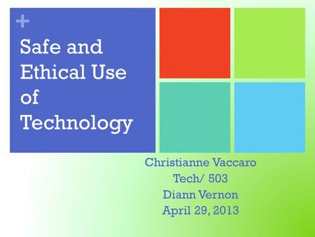 + Safe and Ethical Use of Technology Christianne Vaccaro Tech/ 503 Diann Vernon April 29, 2013.