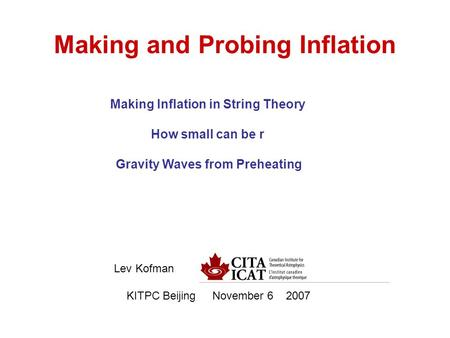 Making and Probing Inflation Lev Kofman KITPC Beijing November 6 2007 Making Inflation in String Theory How small can be r Gravity Waves from Preheating.