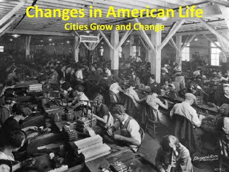 Changes in American Life Cities Grow and Change. 1. How did the Industrial Revolution change where Americans worked? The Industrial Revolution changed.