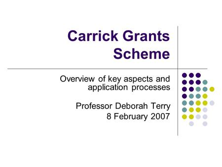 Carrick Grants Scheme Overview of key aspects and application processes Professor Deborah Terry 8 February 2007.