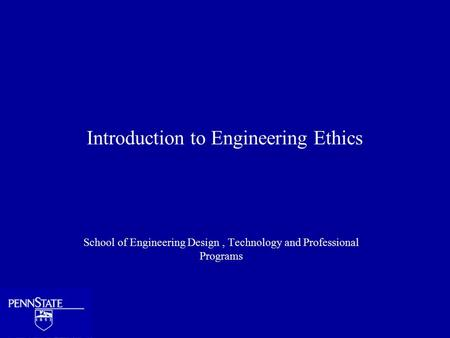 Introduction to Engineering Ethics School of Engineering Design, Technology and Professional Programs.