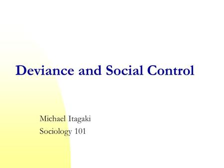 Deviance and Social Control Michael Itagaki Sociology 101.