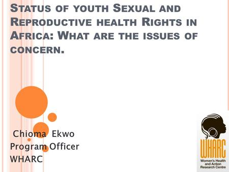 S TATUS OF YOUTH S EXUAL AND R EPRODUCTIVE HEALTH R IGHTS IN A FRICA : W HAT ARE THE ISSUES OF CONCERN. Chioma Ekwo Program Officer WHARC.