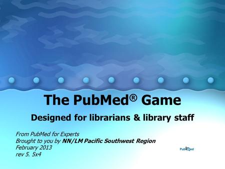 The PubMed ® Game Designed for librarians & library staff From PubMed for Experts Brought to you by NN/LM Pacific Southwest Region February 2013 rev 5.