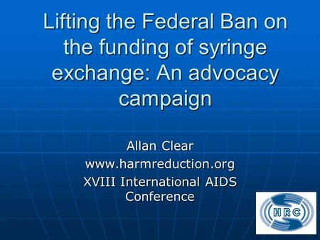 Lifting the Federal Ban on the funding of syringe exchange: An advocacy campaign Allan Clear www.harmreduction.org XVIII International AIDS Conference.