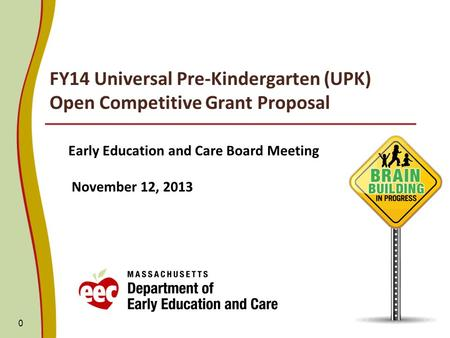 FY14 Universal Pre-Kindergarten (UPK) Open Competitive Grant Proposal Early Education and Care Board Meeting November 12, 2013 0.