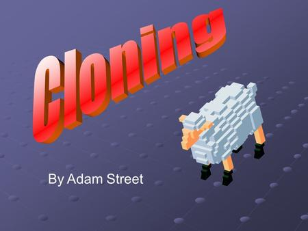 By Adam Street. What is Cloning? Cloning is when the genes from a living organism are copied into an unborn organism. If the cloned organism has identical.