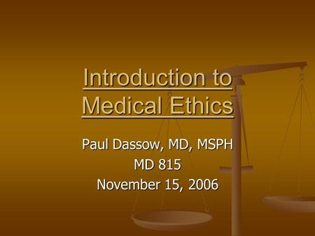 Introduction to Medical Ethics Paul Dassow, MD, MSPH MD 815 November 15, 2006.
