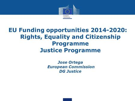 EU Funding opportunities 2014-2020: Rights, Equality and Citizenship Programme Justice Programme Jose Ortega European Commission DG Justice.