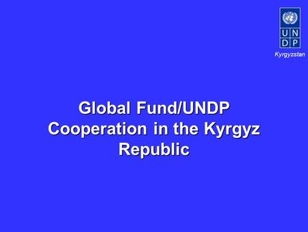 Kyrgyzstan Global Fund/UNDP Cooperation in the Kyrgyz Republic.