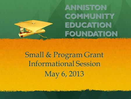ANNISTON COMMUNITY EDUCATION FOUNDATION Small & Program Grant Informational Session May 6, 2013.