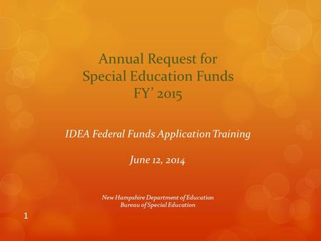 1 Annual Request for Special Education Funds FY' 2015 IDEA Federal Funds Application Training June 12, 2014 New Hampshire Department of Education Bureau.