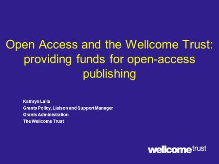 Open Access and the Wellcome Trust: providing funds for open-access publishing Kathryn Lallu Grants Policy, Liaison and Support Manager Grants Administration.