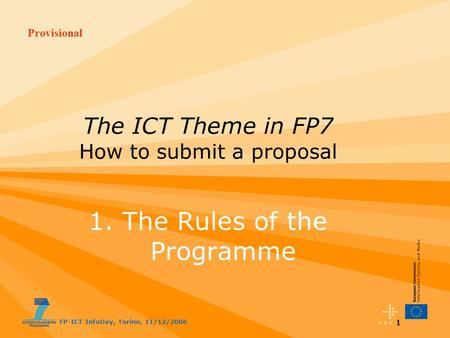 Provisional FP-ICT InfoDay, Torino, 11/12/2006 1 The ICT Theme in FP7 How to submit a proposal 1. The Rules of the Programme.