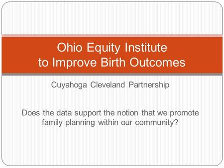 Cuyahoga Cleveland Partnership Ohio Equity Institute to Improve Birth Outcomes Does the data support the notion that we promote family planning within.