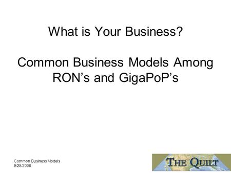 Common Business Models 9/28/2006 What is Your Business? Common Business Models Among RON's and GigaPoP's.