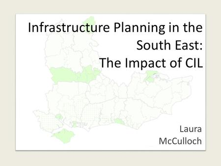 Infrastructure Planning in the South East: The Impact of CIL Laura McCulloch.