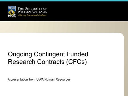 Ongoing Contingent Funded Research Contracts (CFCs) A presentation from UWA Human Resources.