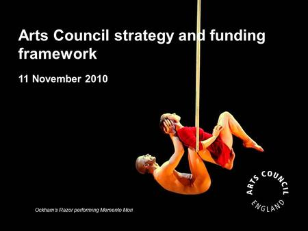 Arts Council strategy and funding framework 11 November 2010 Ockham's Razor performing Memento Mori.