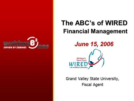 The ABC's of WIRED Financial Management June 15, 2006 Grand Valley State University, Fiscal Agent.