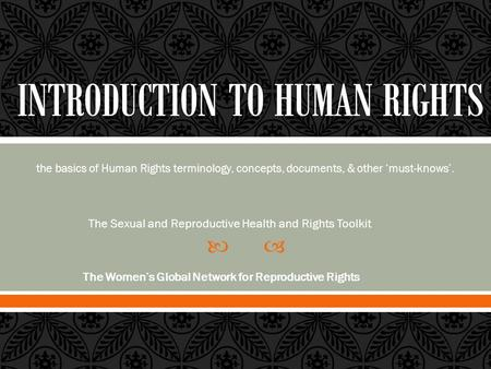  the basics of Human Rights terminology, concepts, documents, & other 'must-knows'. The Sexual and Reproductive Health and Rights Toolkit The Women's.