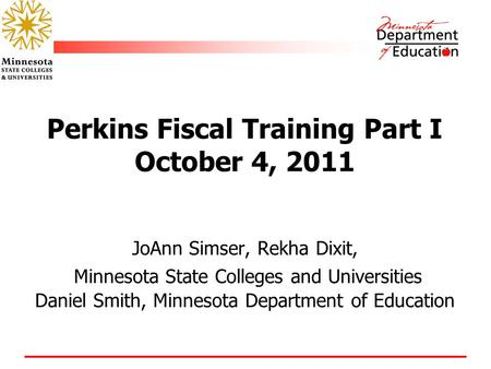 Perkins Fiscal Training Part I October 4, 2011 JoAnn Simser, Rekha Dixit, Minnesota State Colleges and Universities Daniel Smith, Minnesota Department.