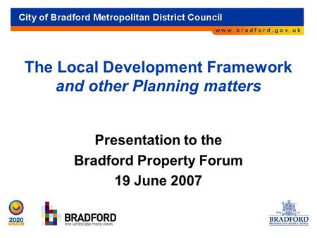 The Local Development Framework and other Planning matters Presentation to the Bradford Property Forum 19 June 2007.