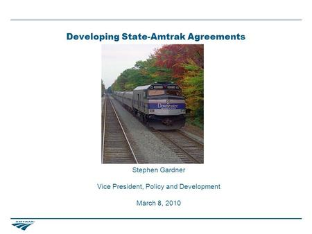 Developing State-Amtrak Agreements Stephen Gardner Vice President, Policy and Development March 8, 2010.