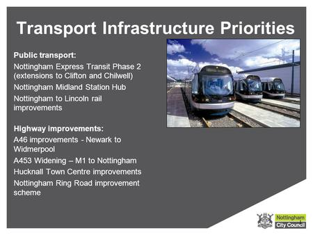 Public transport: Nottingham Express Transit Phase 2 (extensions to Clifton and Chilwell) Nottingham Midland Station Hub Nottingham to Lincoln rail improvements.