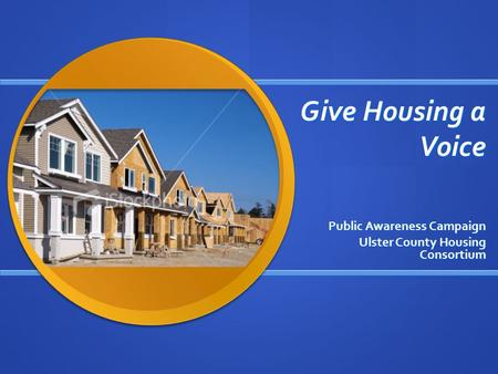 Give Housing a Voice Public Awareness Campaign Ulster County Housing Consortium.