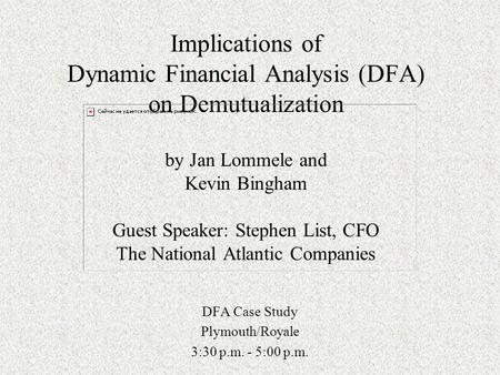 Implications of Dynamic Financial Analysis (DFA) on Demutualization by Jan Lommele and Kevin Bingham Guest Speaker: Stephen List, CFO The National Atlantic.
