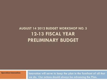 AUGUST 14 2012 BUDGET WORKSHOP NO. 5 12-13 FISCAL YEAR PRELIMINARY BUDGET Innovation will serve to keep the plan in the forefront of all that we do. Our.