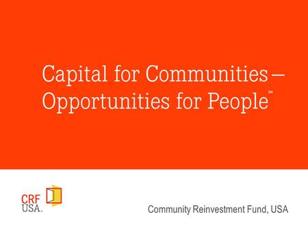 Community Reinvestment Fund, USA. Access to Capital Provides Economic Opportunity Bringing Scale and Sustainability to Community Development Finance Federal.