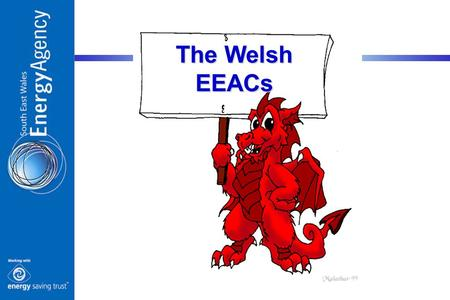The Welsh EEACs. South East Mid & South West North 1.1 Million Homes 22 Local Authorities 8,019 Sq Miles The Three EEACs.