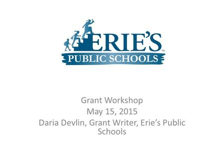 Grant Workshop May 15, 2015 Daria Devlin, Grant Writer, Erie's Public Schools.