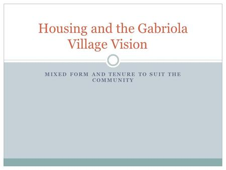 MIXED FORM AND TENURE TO SUIT THE COMMUNITY Housing and the Gabriola Village Vision.