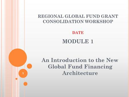 MODULE 1 An Introduction to the New Global Fund Financing Architecture 1 REGIONAL GLOBAL FUND GRANT CONSOLIDATION WORKSHOP DATE.