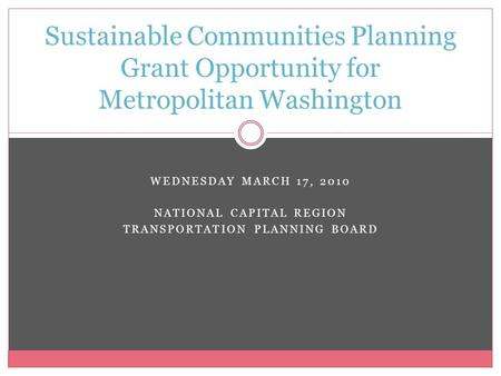 WEDNESDAY MARCH 17, 2010 NATIONAL CAPITAL REGION TRANSPORTATION PLANNING BOARD Sustainable Communities Planning Grant Opportunity for Metropolitan Washington.