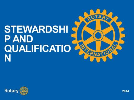 2014 STEWARDSHI P AND QUALIFICATIO N. 2014 Identify good stewardship practices Understand the importance of being stewards of Rotary Foundation funds.