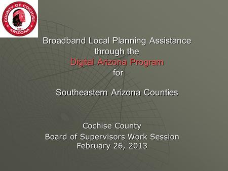Broadband Local Planning Assistance through the Digital Arizona Program for Southeastern Arizona Counties Cochise County Board of Supervisors Work Session.