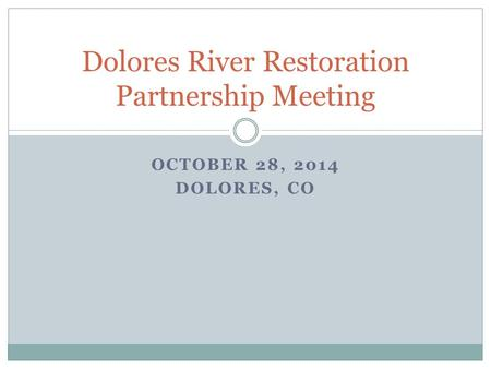OCTOBER 28, 2014 DOLORES, CO Dolores River Restoration Partnership Meeting.