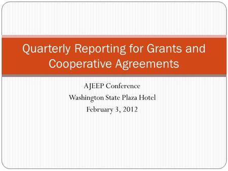 AJEEP Conference Washington State Plaza Hotel February 3, 2012 Quarterly Reporting for Grants and Cooperative Agreements.