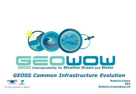 Digital Earth Communities GEOSS Interoperability for Weather Ocean and Water GEOSS Common Infrastructure Evolution Roberto Cossu ESA