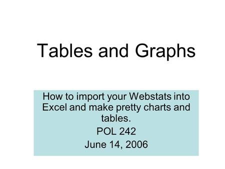 Tables and Graphs How to import your Webstats into Excel and make pretty charts and tables. POL 242 June 14, 2006.