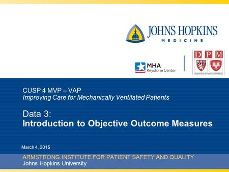 CUSP 4 MVP – VAP Improving Care for Mechanically Ventilated Patients Data 3: Introduction to Objective Outcome Measures ARMSTRONG INSTITUTE FOR PATIENT.