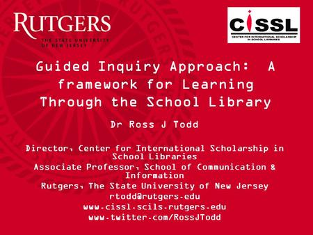 Guided Inquiry Approach: A framework for Learning Through the School Library Dr Ross J Todd Director, Center for International Scholarship in School Libraries.