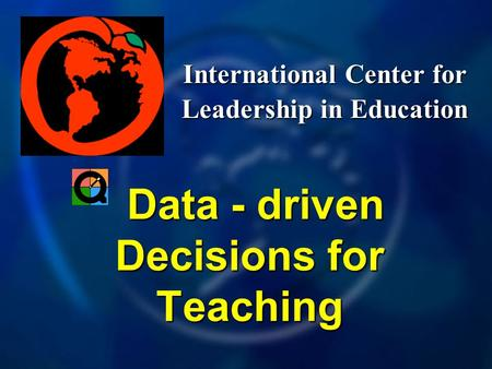 International Center for Leadership in Education Data - driven Decisions for Teaching Data - driven Decisions for Teaching.