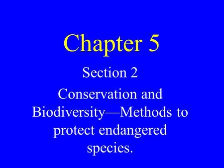 Chapter 5 Section 2 Conservation and Biodiversity—Methods to protect endangered species.